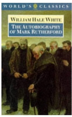 The Autobiography of Mark Rutherford (The World's Classics): White, William Hale
