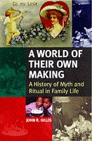 A World of Their Own Making: A History of Myth and Ritual in Family Life: Gillis, John R.