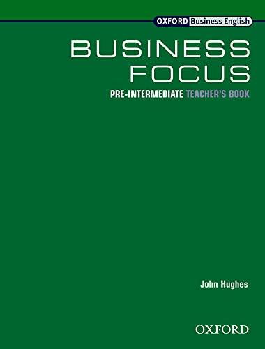OXFORD BUSINESS ENGLISH: BUSINESS FOCUS: PRE-INTERMEDIATE TEACHER'S BOOK.: Hughes, John.