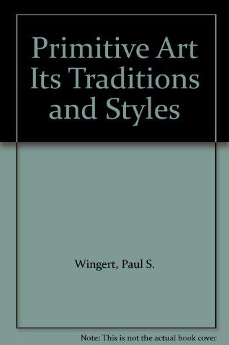 Primitive art: its traditions and styles: Wingert, Paul S.