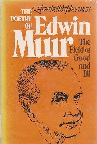 Poetry of Edwin Muir: The Field of Good and Ill: Huberman, Elizabeth