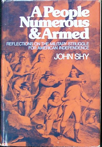 A People Numerous and Armed: Reflections on the Military Struggle for American Independence: Shy, ...