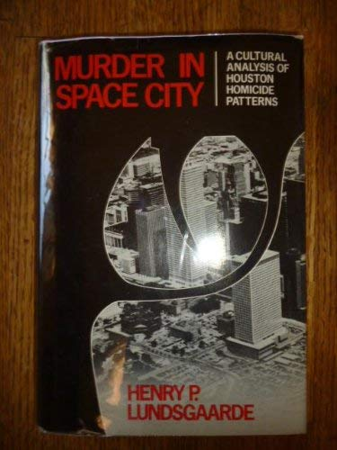 Murder in Space City: A Cultural Analysis of Houston Homicide Patterns: Lundsgaarde, Henry Peder