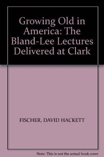 Growing Old in America: Lectures (The Bland-Lee: David Hackett Fischer
