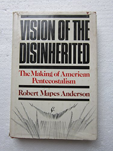 Vision of the Disinherited: The Making of American Pentecostalism: Anderson, Robert Mapes