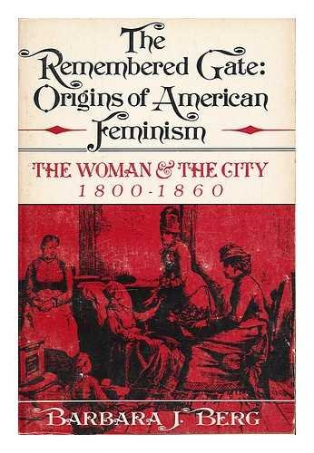 THE REMEMBERED GATE: ORIGINS OF AMERICAN FEMINISM: The Woman and the City, 1800 - 1860