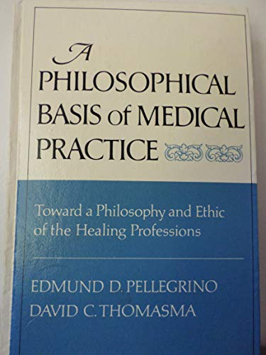 9780195027891: A Philosophical Basis of Medical Practice: Toward a Philosophy and Ethic of the Healing Professions