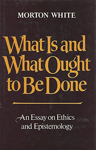 What Is And What Ought To Be Done. An Essay On Ethics And Epistemology