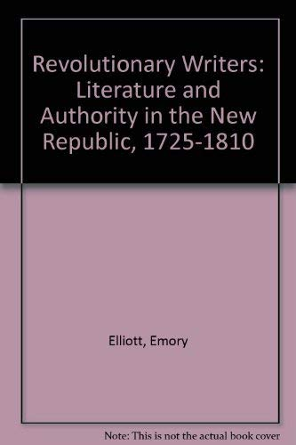 Revolutionary Writers: Literature and Authority in the New Republic 1725 - 1810.: Elliott, Emory