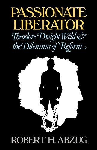 Passionate Liberator: Theodore Dwight Weld and the Dilemma of Reform (9780195030617) by Robert H. Abzug