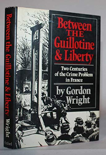 9780195032437: Between the Guillotine and Liberty: Two Centuries of the Crime Problem in France