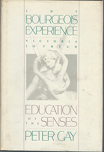 The Bourgeois Experience: Victoria to Freud Volume 1: Education of the Senses (Vol 1): Gay, Peter
