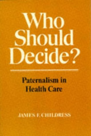 Who Should Decide?: Paternalism in Health Care: Childress, James F.