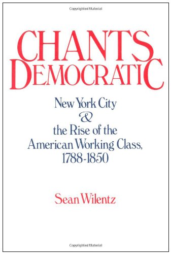 CHANTS DEMOCRATIC New York City & the Rise of the American Working Class 1788 - 1850