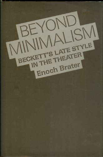 Beyond Minimalism: Beckett's Late Style in the Theater: Brater, Enoch