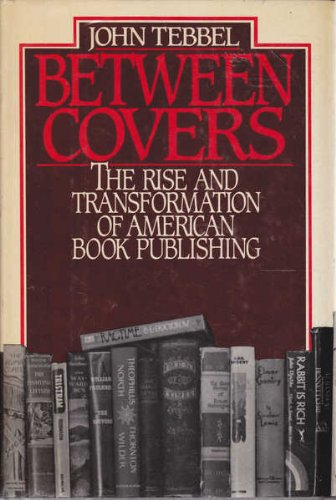 Between Covers: The Rise and Transformation of: Tebbel, John William