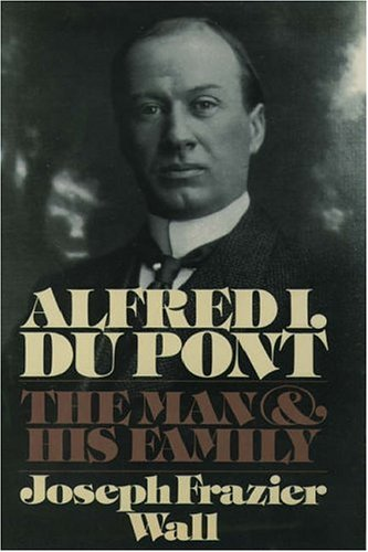Alfred I. Du Pont: The Man and His Family: Wall, Joseph Frazier