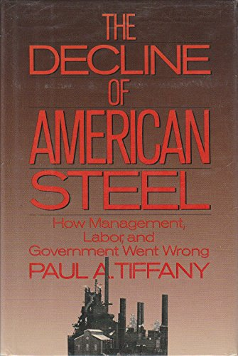 The Decline of American Steel: How Management, Labor, and Government Went Wrong