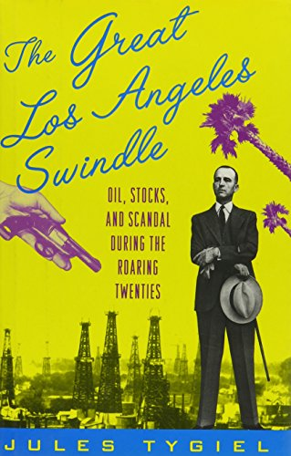 The Great Los Angeles Swindle, Oil, Stocks, and Scandal During The Roaring Twenties: Tygiel, Jules