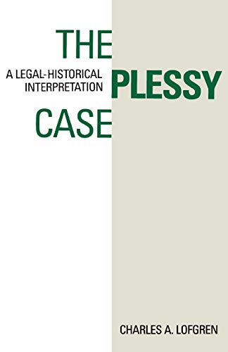 The Plessy Case : A Legal-Historical Interpretation: Lofgren, Charles A.
