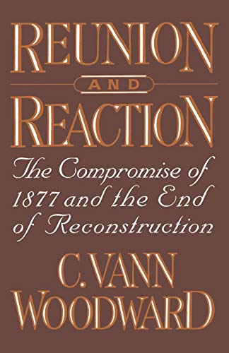 Reunion and Reaction: The Compromise of 1877: Woodward, C. Vann