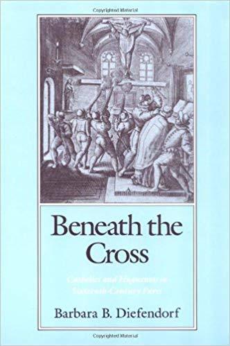 Beneath the Cross: Catholics and Huguenots in Sixteenth-Century Paris: Barbara B. Diefendorf