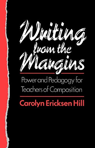Writing from the Margins: Power and Pedagogy for Teachers of Composition: Hill, Carolyn Ericksen
