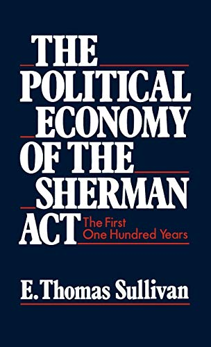 The Political Economy of the Sherman Act: The First One Hundred Years: E. Thomas Sullivan