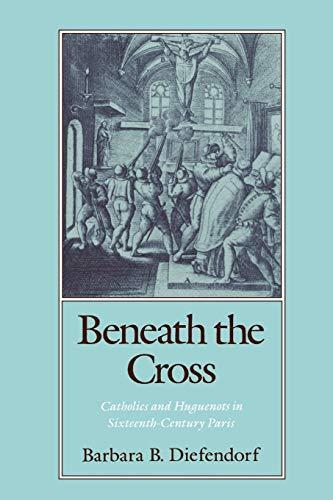9780195070132: Beneath the Cross: Catholics and Huguenots in Sixteenth-Century Paris