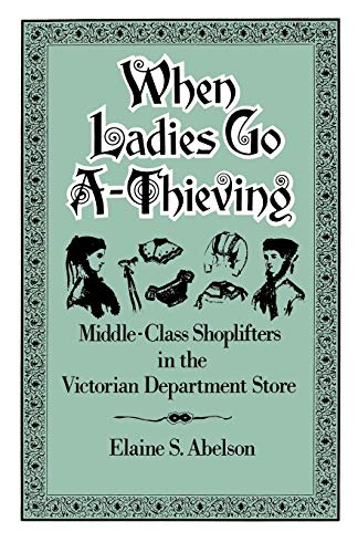 9780195071429: When Ladies Go A-Thieving: Middle-Class Shoplifters in the Victorian Department Store