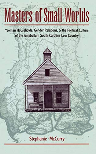 9780195072365: Masters of Small Worlds: Yeoman Households, Gender Relations, and the Political Culture of the Antebellum South Carolina Low Country