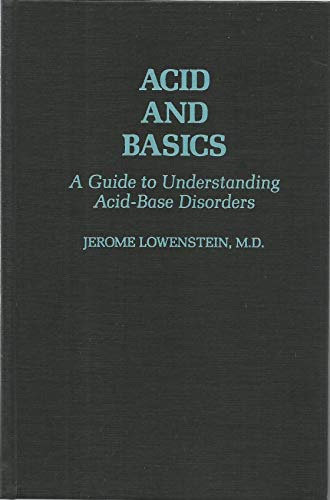 Acid and Basics: A Guide to Understanding Acid-Base Disorders: Lowenstein, Jerome