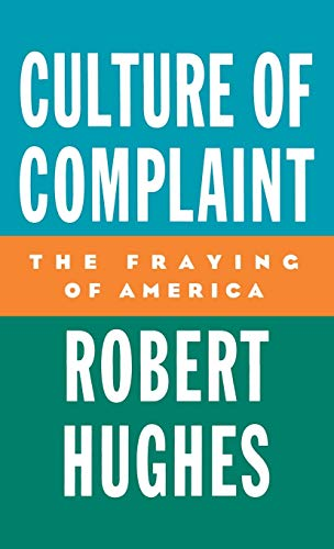 Culture of Complaint: The Fraying of America: Hughes, Robert