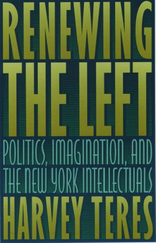 Renewing the Left: Politics, Imagination, and the New York Intellectuals: Teres, Harvey M.