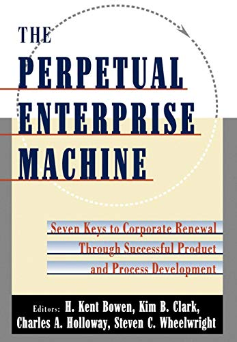 The Perpetual Enterprise Machine: Seven Keys to Corporate Renewal through Successful Product and Process Development (0195080521) by Bowen, H. Kent; Clark, Kim B.; Holloway, Charles A.; Wheelwright, Steven C.