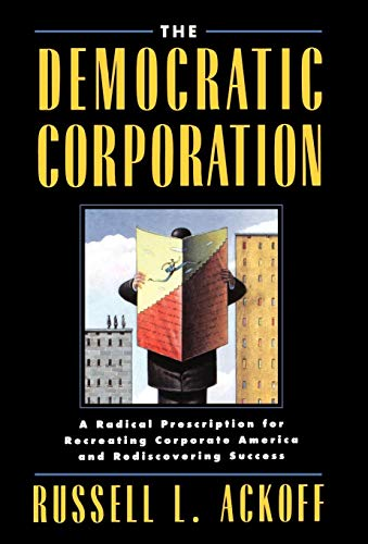 Democratic Corporation, The: A Radical Prescription for Recreating Corporate America and Rediscov...