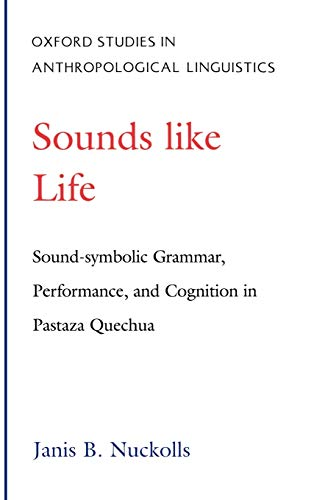 Sounds Like Life: Sound-Symbolic Grammar, Performance, and Cognition in Pastaza Quechua (Oxford S...