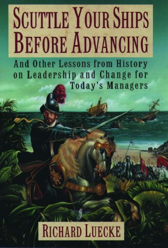 Scuttle Your Ships before Advancing: And Other Lessons from History on Leadership and Change for ...