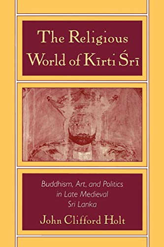 9780195107579: The Religious World of Kirti Sri: Buddhism, Art, and Politics of Late Medieval Sri Lanka