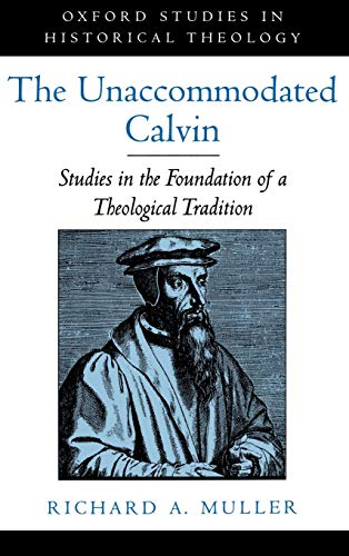 The Unaccommodated Calvin: Studies in the Foundation of a Theological Tradition (Oxford Studies in Historical Theology) (019511681X) by Richard A. Muller
