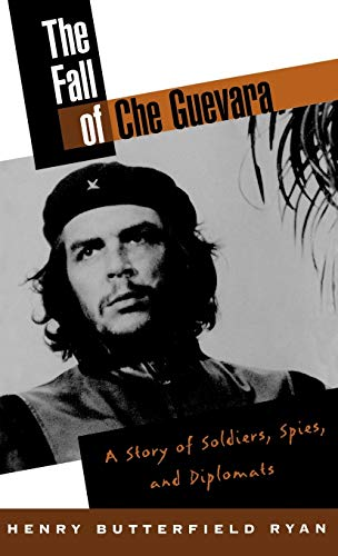The Fall of Che Guevara: A Story of Soldiers, Spies, and Diplomats.