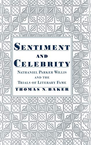 Sentiment & celebrity : Nathaniel Parker Willis and the trials of literary fame.: Baker, Thomas...