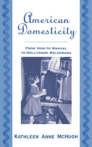 American Domesticity: From How-To Manual to Hollywood Melodrama: McHugh, Kathleen Anne