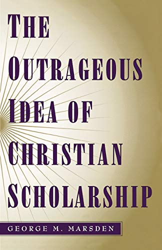 The Outrageous Idea of Christian Scholarship: Marsden, George M.