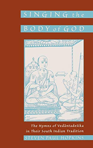 9780195127355: Singing the Body of God: The Hymns of Vedantadesika in Their South Indian Tradition