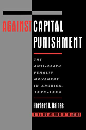 Against capital punishment : the anti-death penalty movement in America, 1972-1994.: Haines, ...