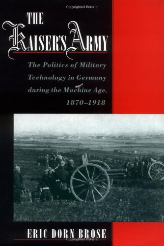 The Kaiser's Army: The Politics of Military Technology in Germany during the Machine Age, 1870...