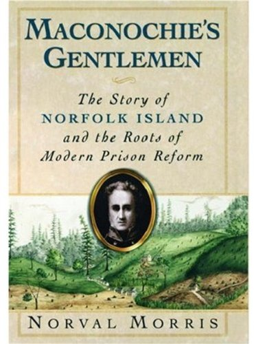 Maconochie's Gentlemen. The Story of Norfolk Island and the Roots of Modern Prison Reform.