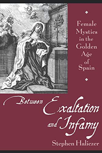 9780195148633: Between Exaltation and Infamy: Female Mystics in the Golden Age of Spain