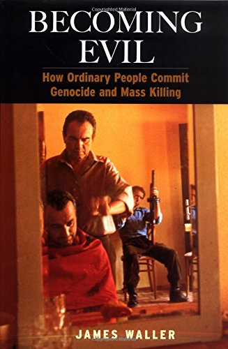 Becoming Evil: How Ordinary People Commit Genocide and Mass Killing: Waller, James